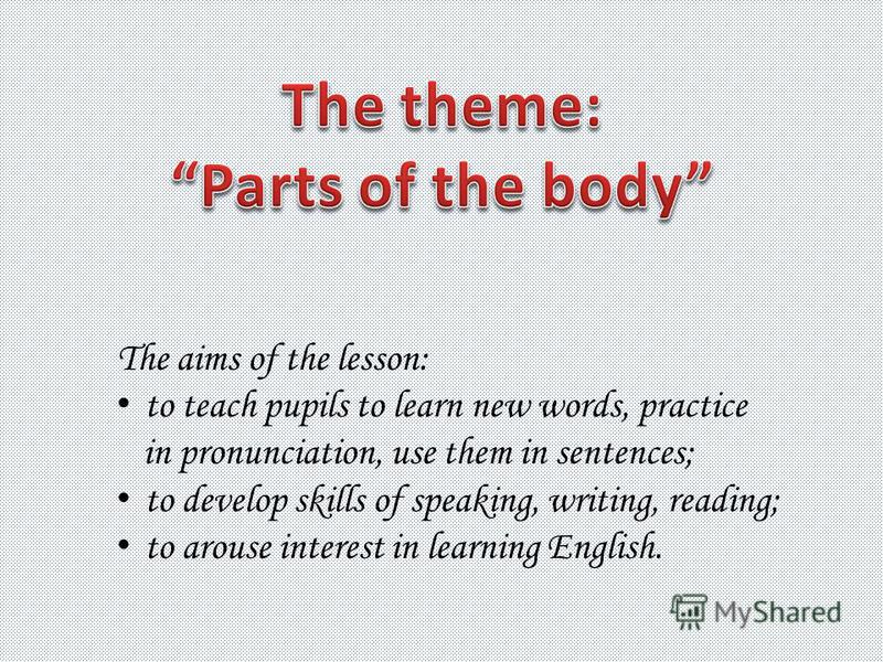 The aims of the lesson: to teach pupils to learn new words, practice in pronunciation, use them in sentences; to develop skills of speaking, writing, reading; to arouse interest in learning English.