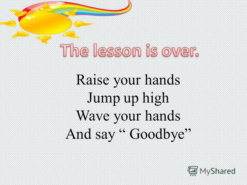 Raise your hands Jump up high Wave your hands And say Goodbye