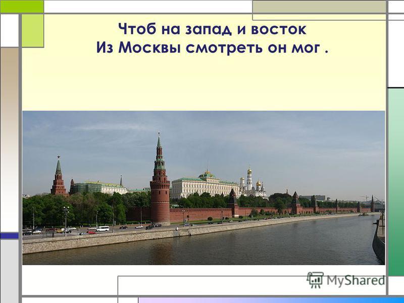 Чтоб на запад и восток Из Москвы смотреть он мог.