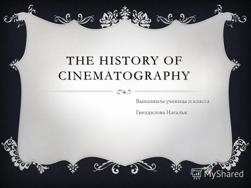 THE HISTORY OF CINEMATOGRAPHY Выполнила ученица 11 класса Гнездилова Наталья
