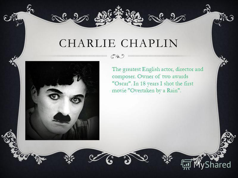 CHARLIE CHAPLIN The greatest English actor, director and composer. Owner of two awards Oscar. In 18 years I shot the first movie Overtaken by a Rain.