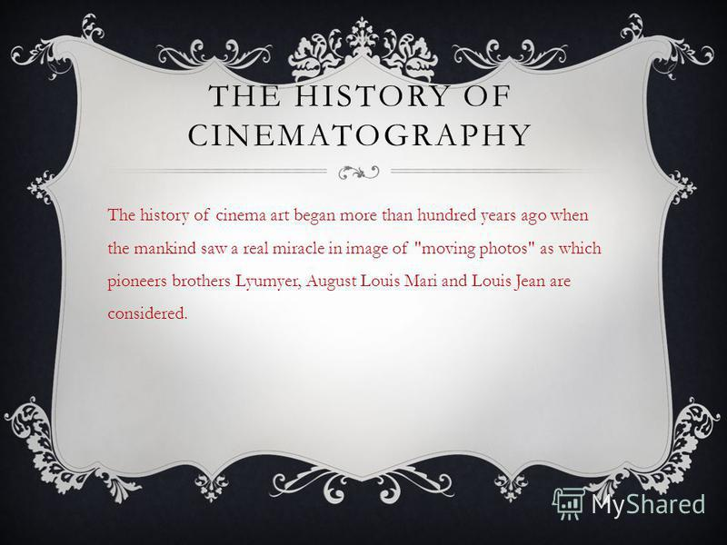 THE HISTORY OF CINEMATOGRAPHY The history of cinema art began more than hundred years ago when the mankind saw a real miracle in image of moving photos as which pioneers brothers Lyumyer, August Louis Mari and Louis Jean are considered.
