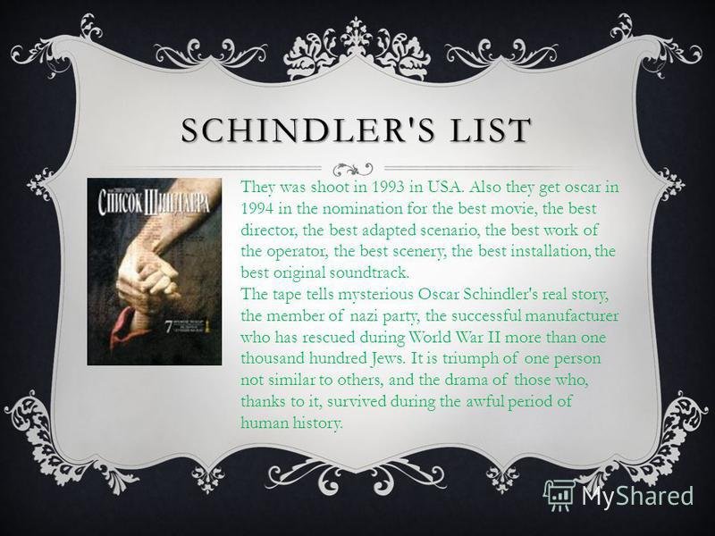 SCHINDLER'SLIST SCHINDLER'S LIST They was shoot in 1993 in USA. Also they get oscar in 1994 in the nomination for the best movie, the best director, the best adapted scenario, the best work of the operator, the best scenery, the best installation, th