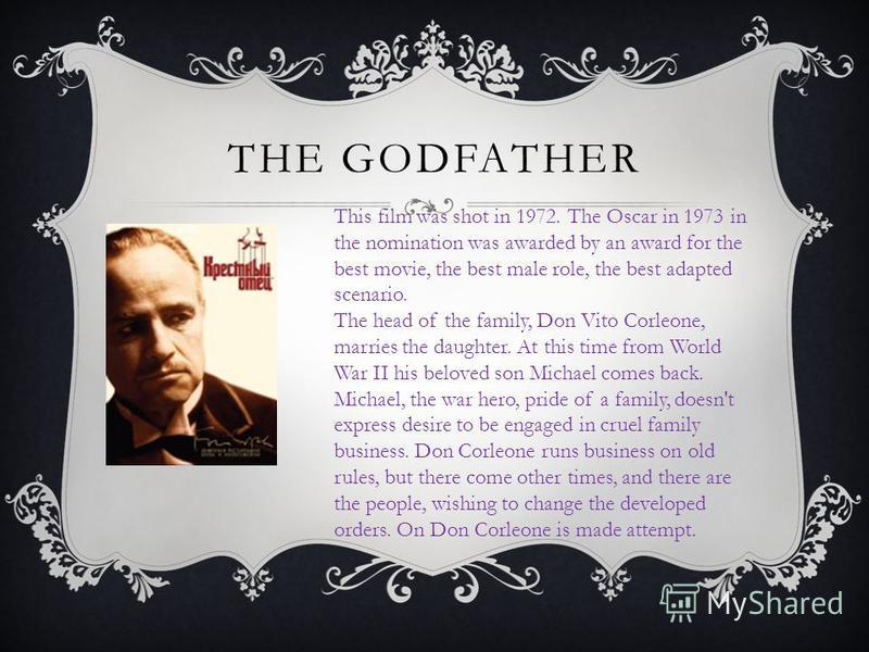 THE GODFATHER This film was shot in 1972. The Oscar in 1973 in the nomination was awarded by an award for the best movie, the best male role, the best adapted scenario. The head of the family, Don Vito Corleone, marries the daughter. At this time fro