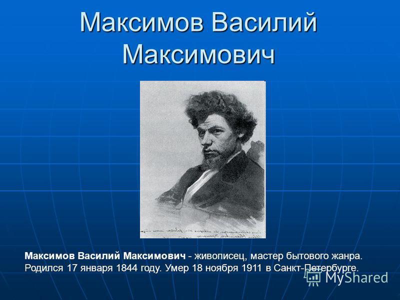 Максимов Василий Максимович Максимов Василий Максимович - живописец, мастер бытового жанра. Родился 17 января 1844 году. Умер 18 ноября 1911 в Санкт-Петербурге.