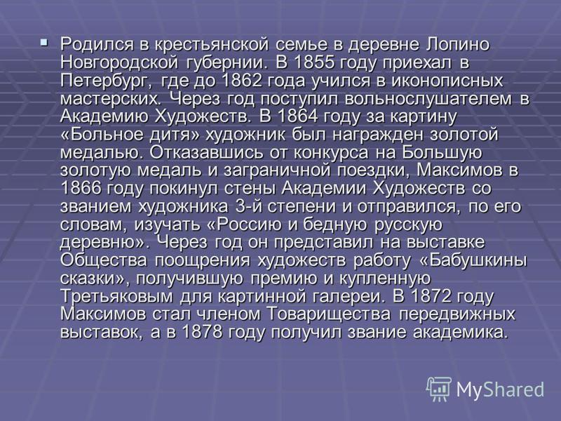 Родился в крестьянской семье в деревне Лопино Новгородской губернии. В 1855 году приехал в Петербург, где до 1862 года учился в иконописных мастерских. Через год поступил вольнослушателем в Академию Художеств. В 1864 году за картину «Больное дитя» ху