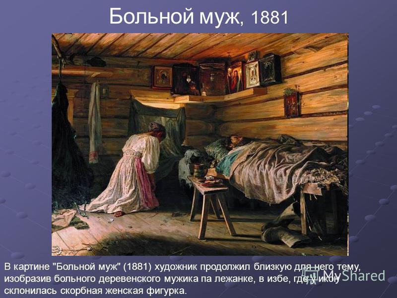 Больной муж, 1881 В картине Больной муж (1881) художник продолжил близкую для него тему, изобразив больного деревенского мужика па лежанке, в избе, где у икон склонилась скорбная женская фигурка.