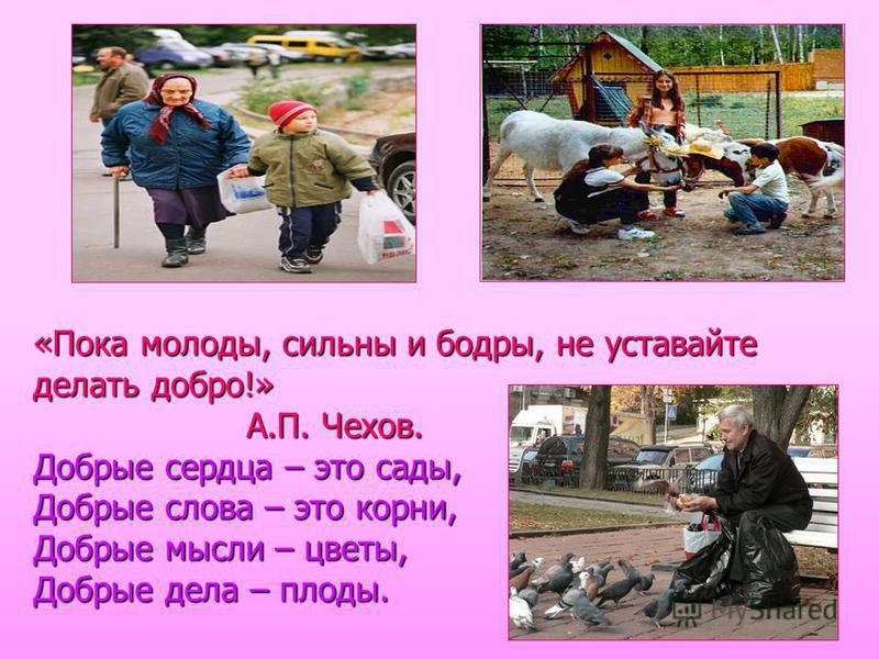 «Пока молоды, сильны и бодры, не уставайте делать добро!» А.П. Чехов. Добрые сердца – это сады, Добрые слова – это корни, Добрые мысли – цветы, Добрые дела – плоды.