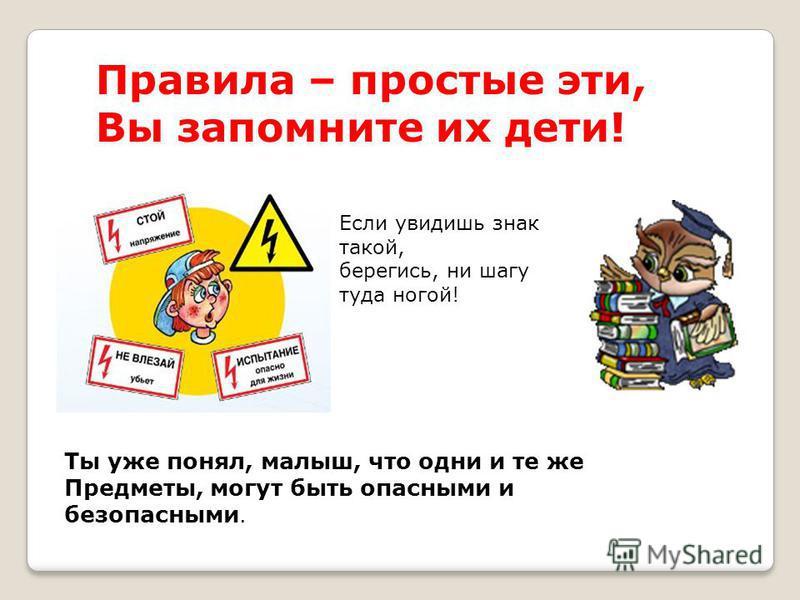 Правила – простые эти, Вы запомните их дети! Ты уже понял, малыш, что одни и те же Предметы, могут быть опасными и безопасными. Если увидишь знак такой, берегись, ни шагу туда ногой!