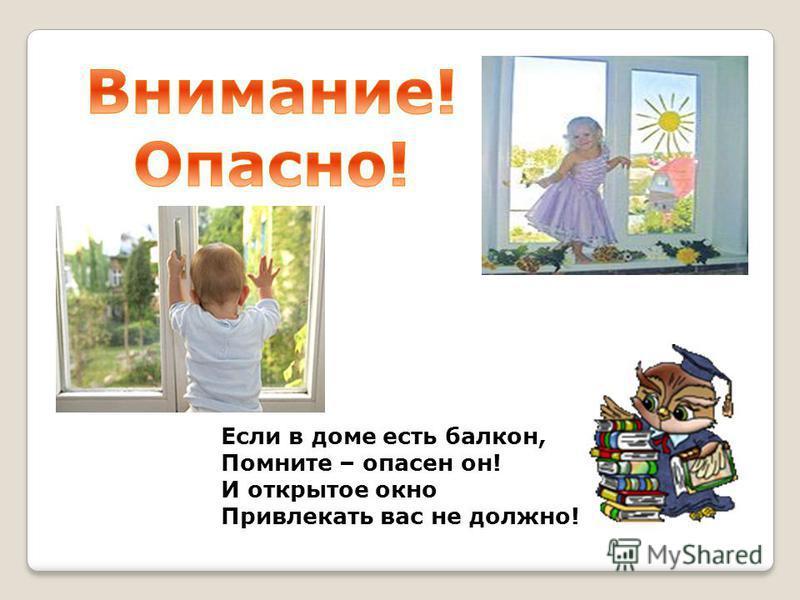 Если в доме есть балкон, Помните – опасен он! И открытое окно Привлекать вас не должно!