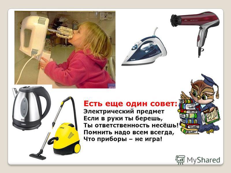 Есть еще один совет: Электрический предмет Если в руки ты берешь, Ты ответственность несёшь! Помнить надо всем всегда, Что приборы – не игра!