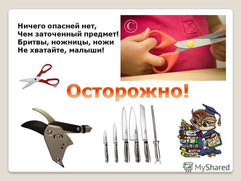 Ничего опасней нет, Чем заточенный предмет! Бритвы, ножницы, ножи Не хватайте, малыши!