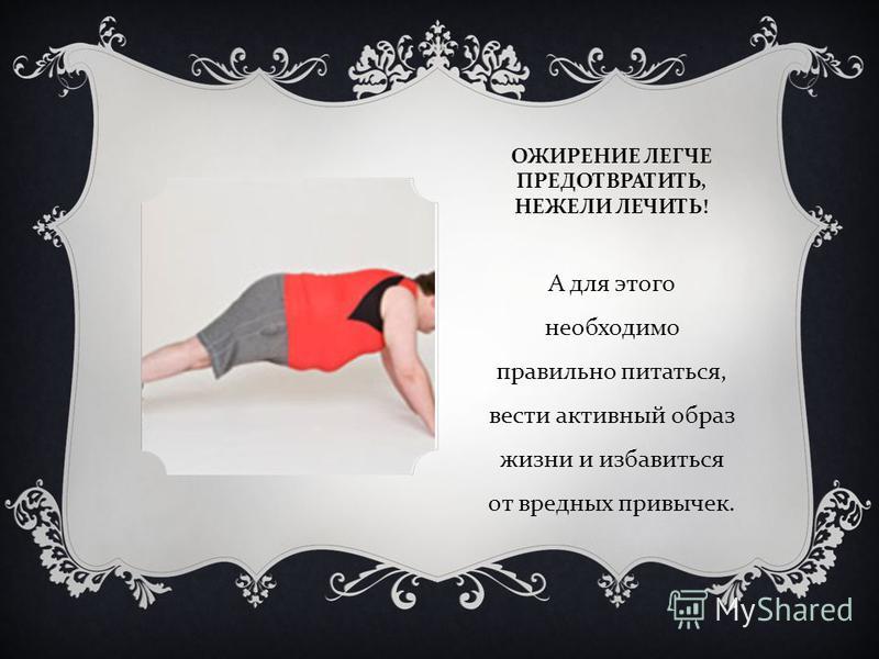 ОЖИРЕНИЕ ЛЕГЧЕ ПРЕДОТВРАТИТЬ, НЕЖЕЛИ ЛЕЧИТЬ ! А для этого необходимо правильно питаться, вести активный образ жизни и избавиться от вредных привычек.