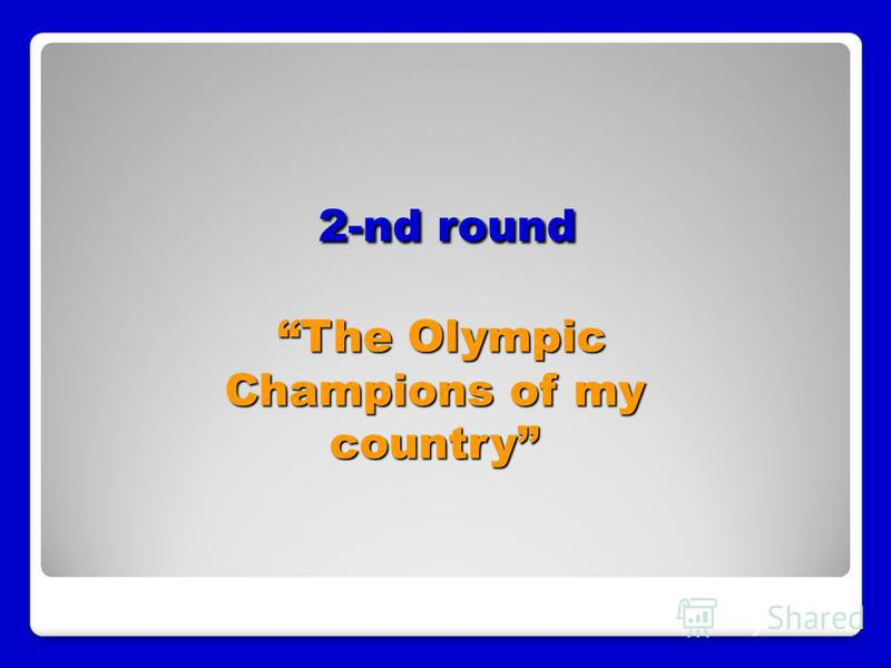 2-nd round The Olympic Champions of my country 2-nd round The Olympic Champions of my country