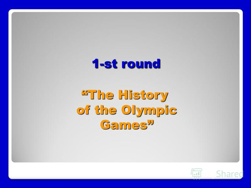 1-st round The History of the Olympic Games 1-st round The History of the Olympic Games