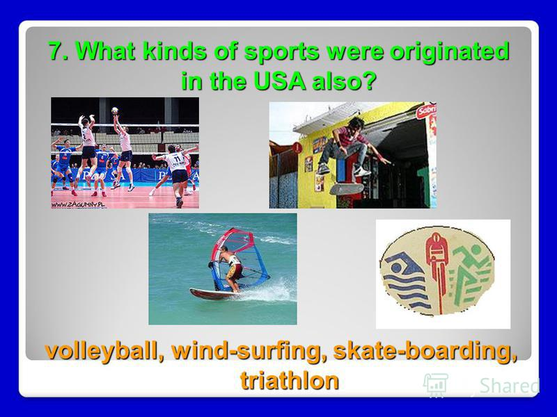 7. What kinds of sports were originated in the USA also? volleyball, wind-surfing, skate-boarding, triathlon