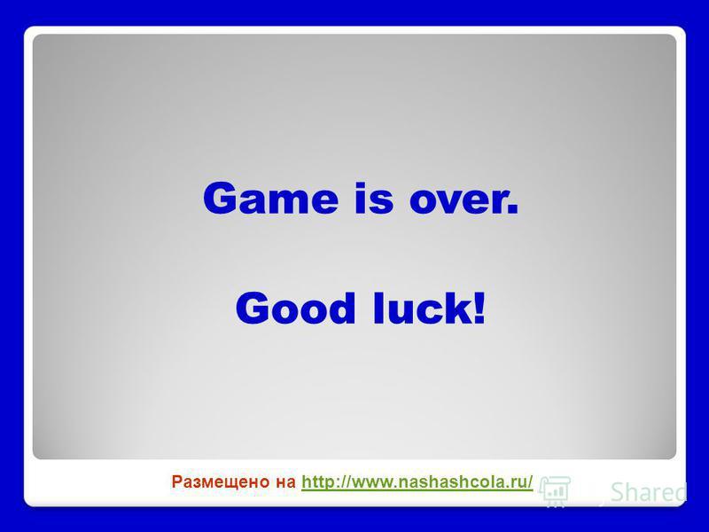 Game is over. Good luck! Размещено на http://www.nashashcola.ru/http://www.nashashcola.ru/