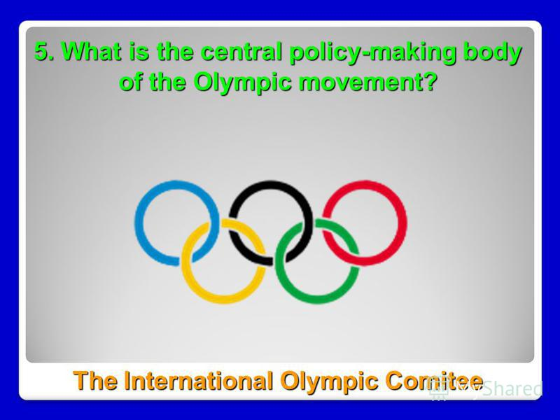 5. What is the central policy-making body of the Olympic movement? The International Olympic Comitee