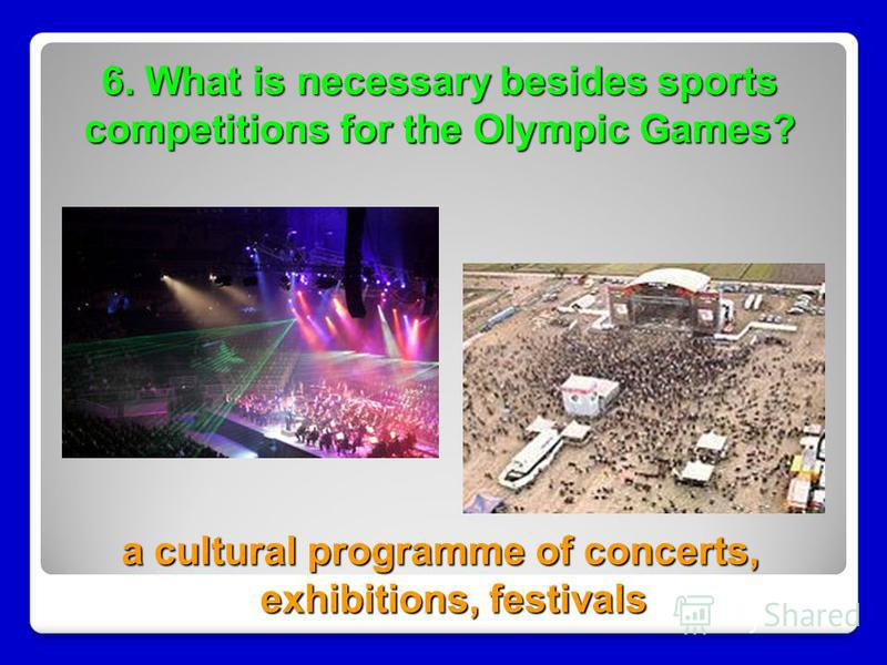 6. What is necessary besides sports competitions for the Olympic Games? a cultural programme of concerts, exhibitions, festivals