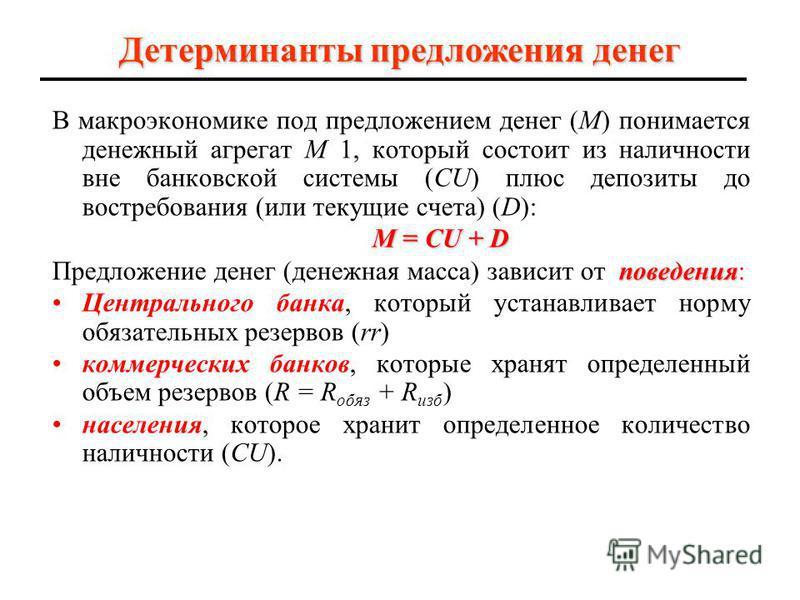 Детерминанты предложения денег В макроэкономике под предложением денег (М) понимается денежный агрегат M 1, который состоит из наличности вне банковской системы (CU) плюс депозиты до востребования (или текущие счета) (D): M = CU + D поведения Предлож