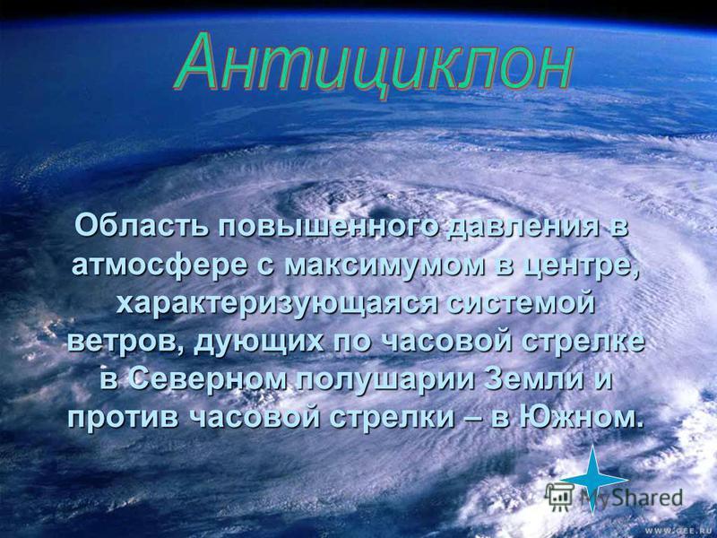 Область повышенного давления в атмосфере с максимумом в центре, характеризующаяся системой ветров, дующих по часовой стрелке в Северном полушарии Земли и против часовой стрелки – в Южном. Область повышенного давления в атмосфере с максимумом в центре