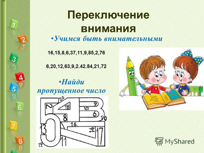 Переключение внимания Найди пропущенное число Учимся быть внимательными 16,15,8,6,37,11,9,85,2,76 6,20,12,63,9,2.42.84,21,72