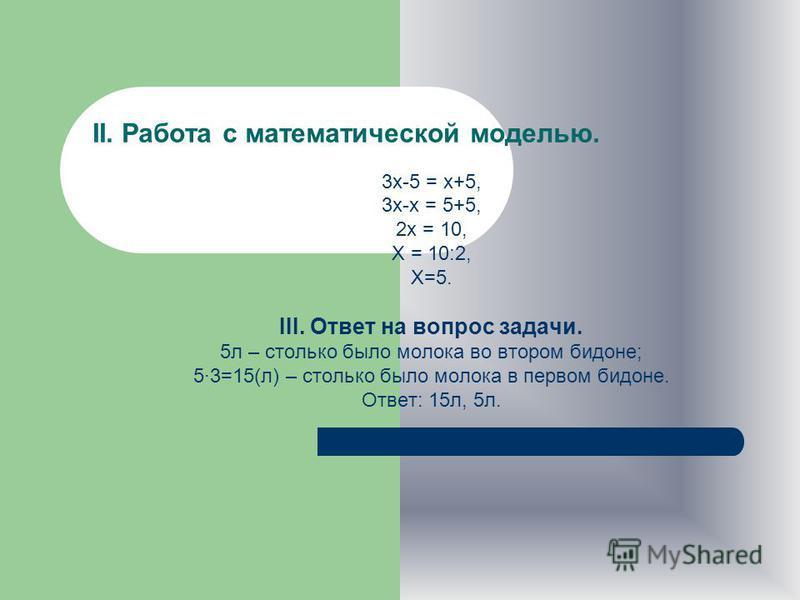 I. СОСТАВЛЕНИЕ МАТЕМАТИЧЕСКОЙ МОДЕЛИ Пусть х л – количество молока во втором бидоне до переливания. Тогда: 3 х л – количество молока в первом бидоне до переливания; (3 х-5) л - осталось в первом бидоне; (х+5) л - стало во втором бидоне. По условию за