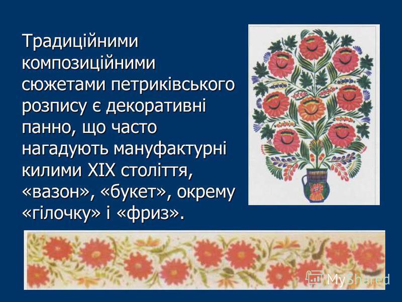 Традиційними композиційними сюжетами петриківського розпису є декоративні панно, що часто нагадують мануфактурні килими XIX століття, «вазон», «букет», окрему «гілочку» і «фриз».