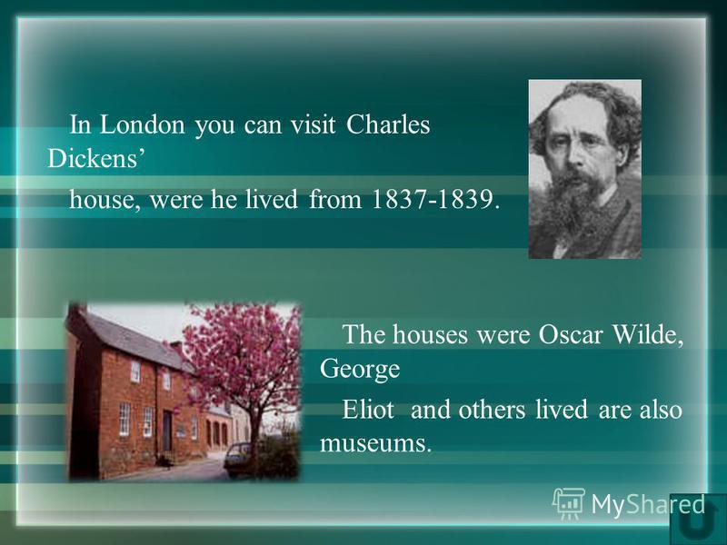 In London you can visit Charles Dickens house, were he lived from 1837-1839. The houses were Oscar Wilde, George Eliot and others lived are also museums.