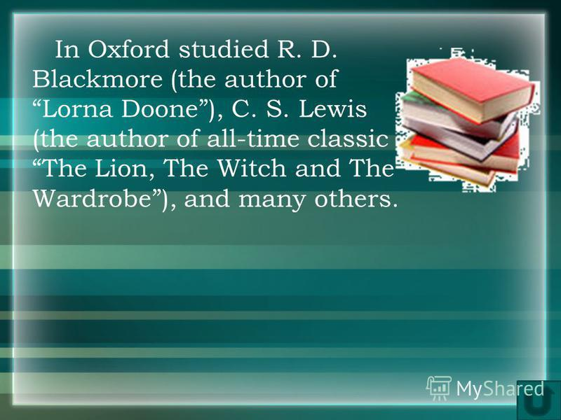 In Oxford studied R. D. Blackmore (the author of Lorna Doone), C. S. Lewis (the author of all-time classic The Lion, The Witch and The Wardrobe), and many others.