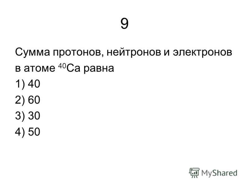 9 Сумма протонов, нейтронов и электронов в атоме 40 Са равна 1) 40 2) 60 3) 30 4) 50