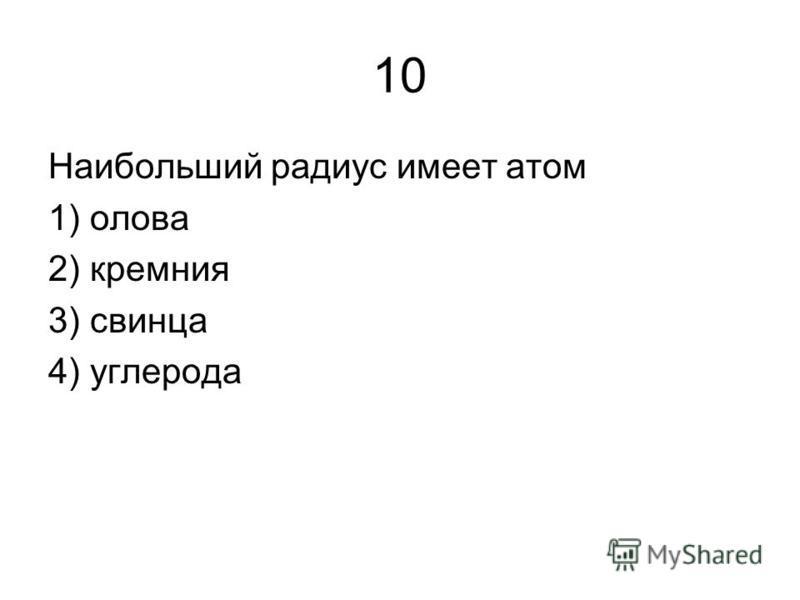 10 Наибольший радиус имеет атом 1) олова 2) кремния 3) свинца 4) углерода