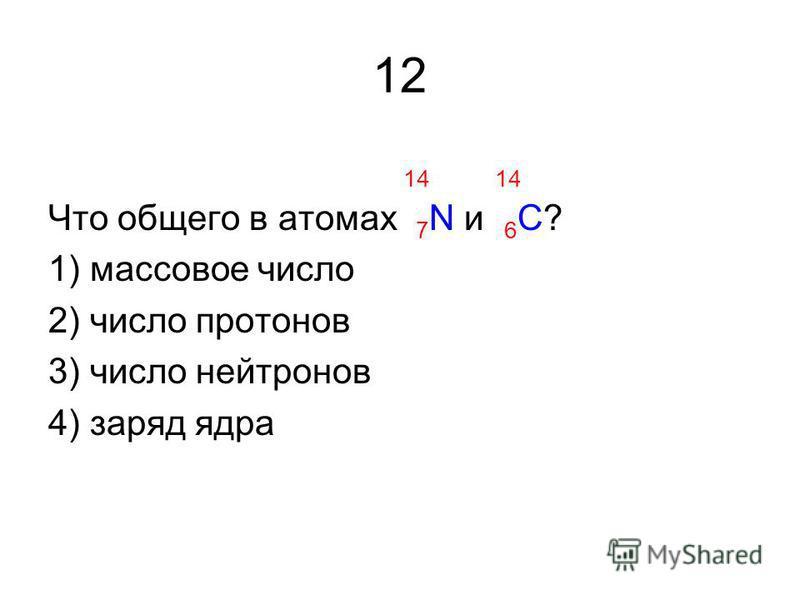 12 14 14 Что общего в атомах 7 N и 6 С? 1) массовое число 2) число протонов 3) число нейтронов 4) заряд ядра