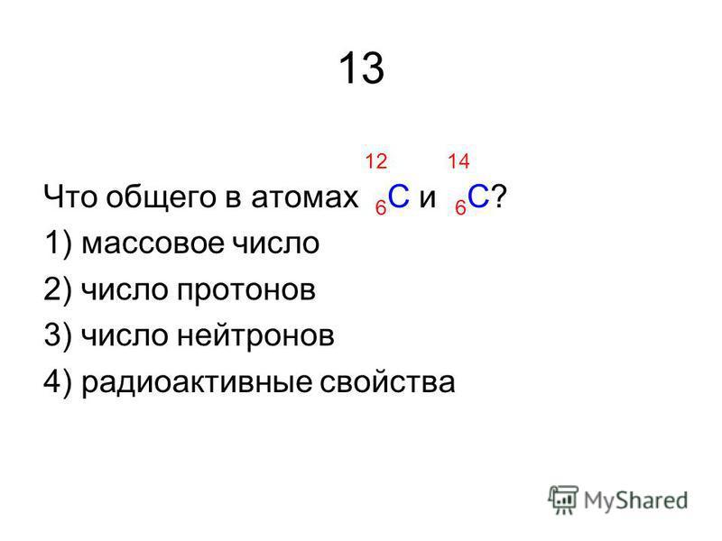13 12 14 Что общего в атомах 6 С и 6 С? 1) массовое число 2) число протонов 3) число нейтронов 4) радиоактивные свойства