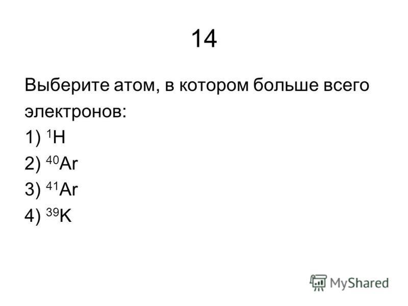 14 Выберите атом, в котором больше всего электронов: 1) 1 H 2) 40 Ar 3) 41 Ar 4) 39 K