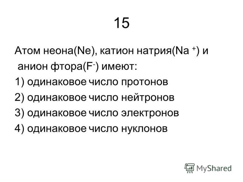 15 Атом неона(Nе), катион натрия(Nа + ) и анион фтора(F - ) имеют: 1) одинаковое число протонов 2) одинаковое число нейтронов 3) одинаковое число электронов 4) одинаковое число нуклонов