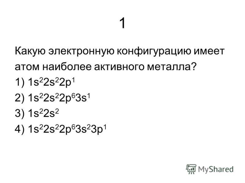 1 Какую электронную конфигурацию имеет атом наиболее активного металла? 1) 1s 2 2s 2 2p 1 2) 1s 2 2s 2 2p 6 3s 1 3) 1s 2 2s 2 4) 1s 2 2s 2 2p 6 3s 2 3p 1