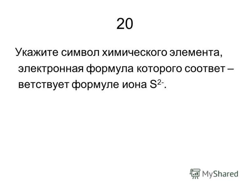 20 Укажите символ химического элемента, электронная формула которого соответ – соответствует формуле иона S 2-.
