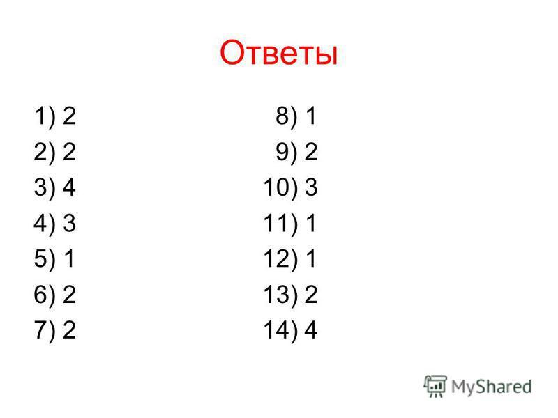 Ответы 1) 2 8) 1 2) 2 9) 2 3) 4 10) 3 4) 3 11) 1 5) 1 12) 1 6) 2 13) 2 7) 2 14) 4