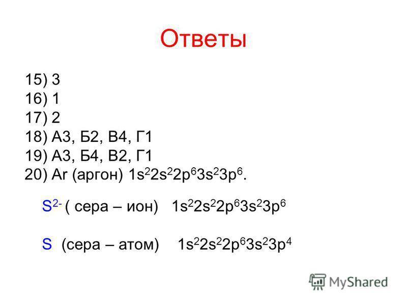 Ответы 15) 3 16) 1 17) 2 18) А3, Б2, В4, Г1 19) А3, Б4, В2, Г1 20) Ar (аргон) 1s 2 2s 2 2p 6 3s 2 3p 6. S 2- ( сера – ион) 1s 2 2s 2 2p 6 3s 2 3p 6 S (сера – атом) 1s 2 2s 2 2p 6 3s 2 3p 4