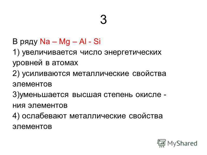 3 В ряду Na – Mg – Al - Si 1) увеличивается число энергетических уровней в атомах 2) усиливаются металлические свойства элементов 3)уменьшается высшая степень окисления элементов 4) ослабевают металлические свойства элементов