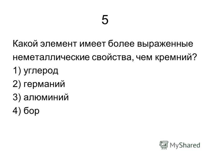 5 Какой элемент имеет более выраженые неметаллические свойства, чем кремний? 1) углерод 2) германий 3) алюминий 4) бор