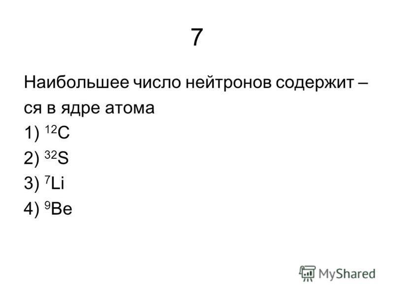 7 Наибольшее число нейтронов содержит – ся в ядре атома 1) 12 С 2) 32 S 3) 7 Li 4) 9 Be