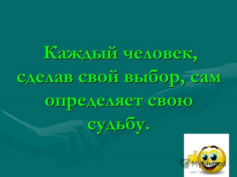 Каждый человек, сделав свой выбор, сам определяет свою судьбу. Каждый человек, сделав свой выбор, сам определяет свою судьбу.
