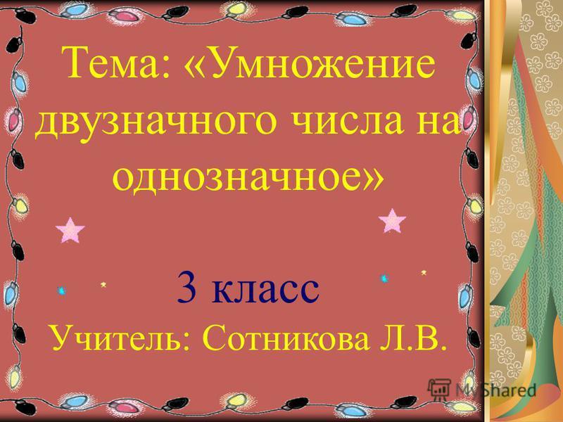 Тема: «Умножение двузначного числа на однозначное» 3 класс Учитель: Сотникова Л.В.