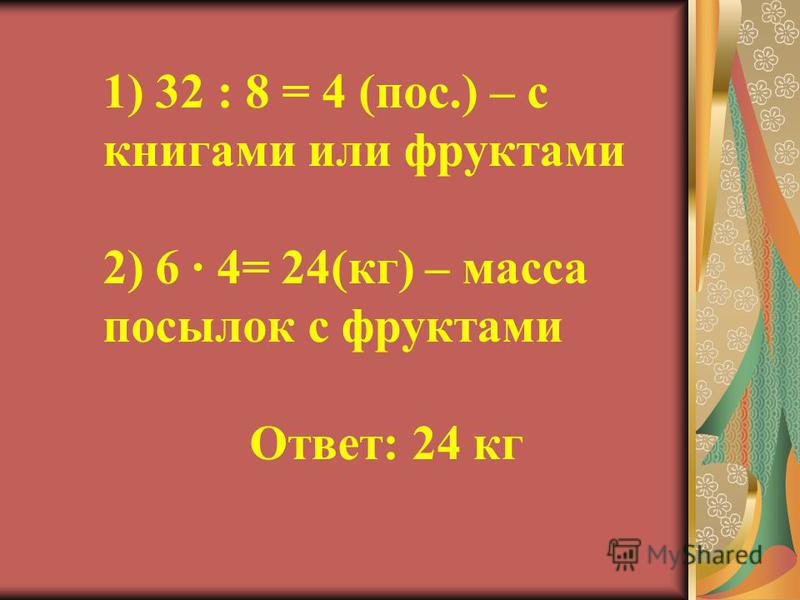 1) 32 : 8 = 4 (пос.) – с книгами или фруктами 2) 6 4= 24(кг) – масса посылок с фруктами Ответ: 24 кг