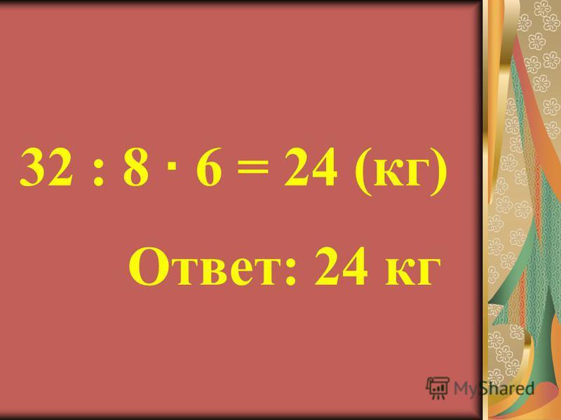 32 : 8 6 = 24 (кг) Ответ: 24 кг