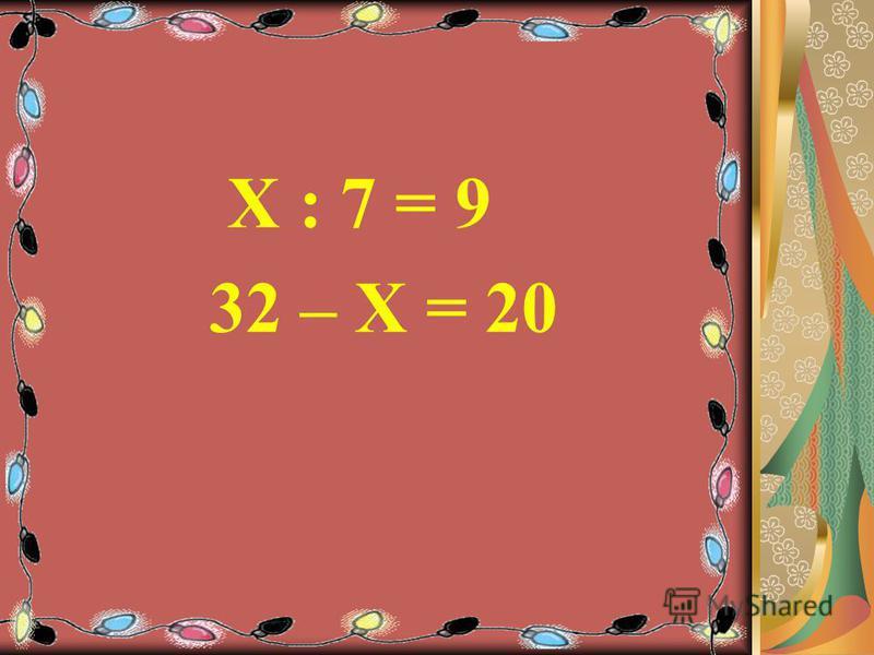 Х : 7 = 9 32 – Х = 20