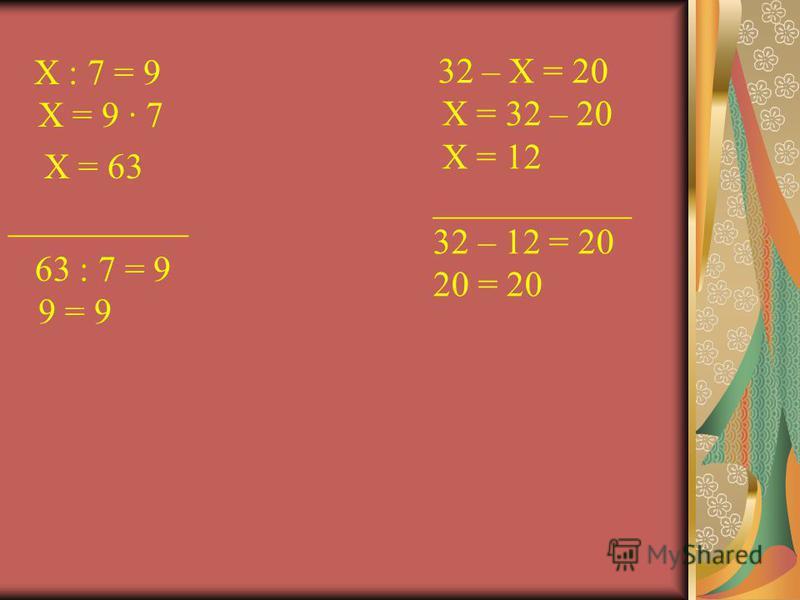 Х : 7 = 9 Х = 9 7 Х = 63 __________ 63 : 7 = 9 9 = 9 32 – Х = 20 Х = 32 – 20 Х = 12 ___________ 32 – 12 = 20 20 = 20