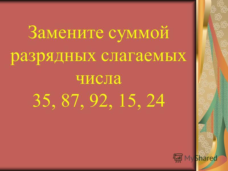 Замените суммой разрядных слагаемых числа 35, 87, 92, 15, 24